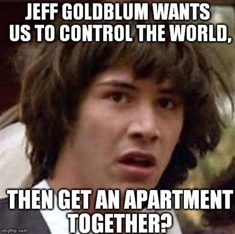 Jeff Goldblum Meme - conspiracy keanu meme imgflip