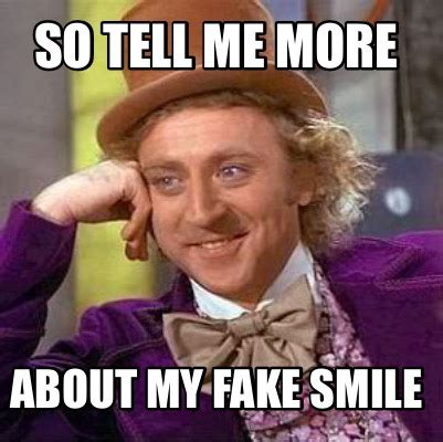Meme Opinion - meme creator so tell me more about my fake smile meme