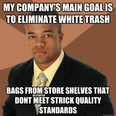 White Trash Meme - my company s main goal is to eliminate white trash bags