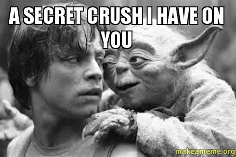 I Have A Crush On You Meme - a secret crush i have on you make a meme