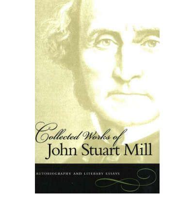Collected Works Of Stuart Mill Xviii Essays On Politics And Society Vol A by The Collected Works Of Stuart Mill Autobiography And Literary Essays V 1 Stuart