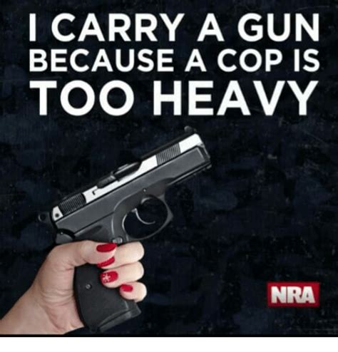 because of heavy and a i carry a gun because a cop is heavy nra nra meme on me me