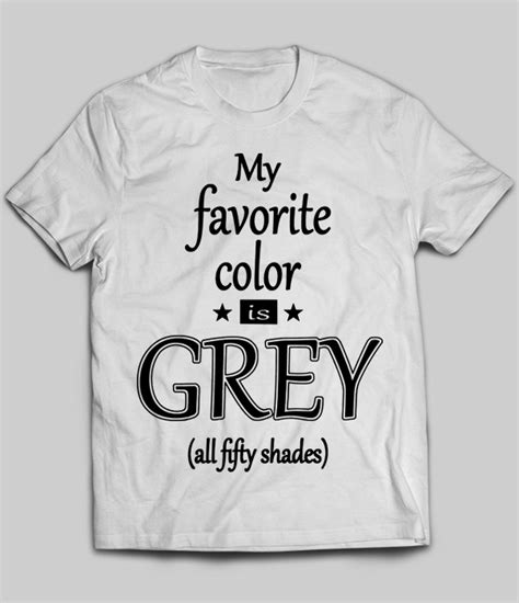 my favorite color my favorite color is grey all fifty shades t shirt teenavi