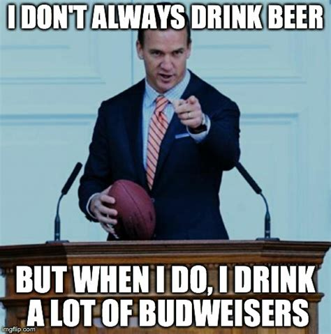 Peyton Manning Super Bowl Meme - peyton manning doesn t always drink beer but when he does