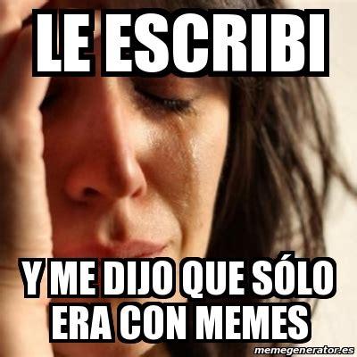 Le Me Meme Generator - meme problems le escribi y me dijo que s 243 lo era con