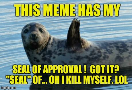 Seal Of Approval Meme - seal of approval imgflip
