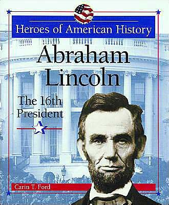 was lincoln the 16th president abraham lincoln the 16th president by carin t ford