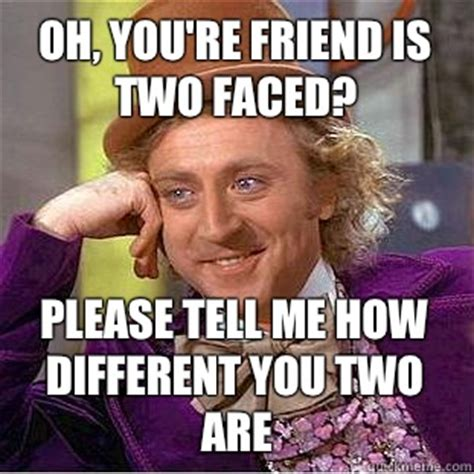 Two Faced Meme - oh you re friend is two faced please tell me how