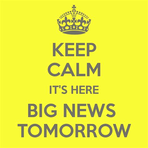 Its Here by Keep Calm It S Here Big News Tomorrow Poster