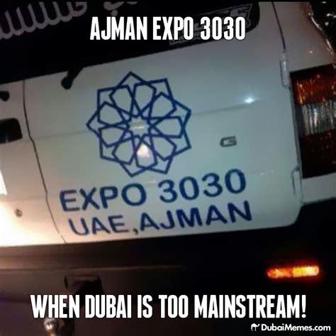 Dubai Memes - ajman expo 3030 when dubai is too mainstream dubai meme