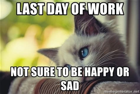 Last Day Of Work Meme - last day of work not sure to be happy or sad last day of