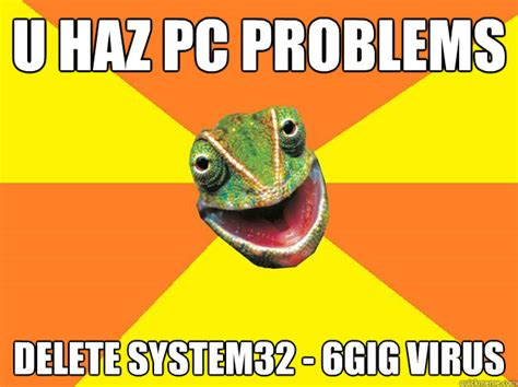 Virus Memes - u haz pc problems delete system32 6gig virus karma