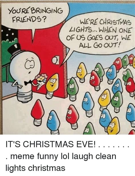 Christmas Eve Meme - youre bringing friends were christmas lights when one of us goes out we all go out it s