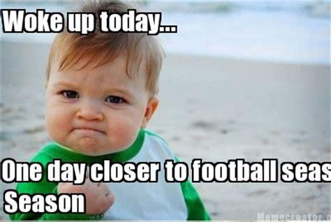 Football Season Meme - meme creator woke up today one day closer to football