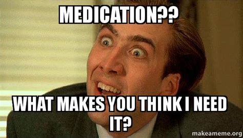 I Need It Meme - medication what makes you think i need it sarcastic