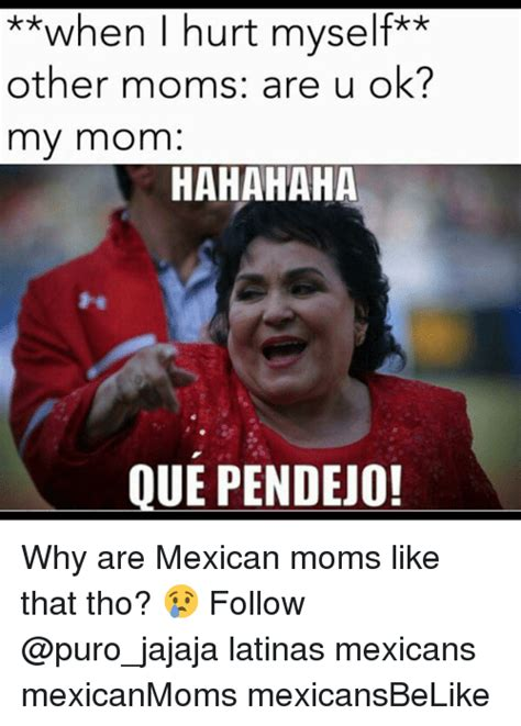 Mexican Moms Be Like Memes - when i hurt myself other moms are u ok my mom hahahaha