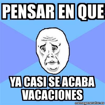 im genes memes vacaciones meme okay guy pensar en que ya casi se acaba vacaciones