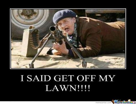 Get Off My Lawn Meme - i said get off my lawn by forfieda29 meme center
