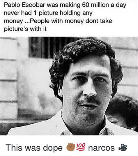 Pablo Escobar Memes - pablo escobar was making 60 million a day never had 1