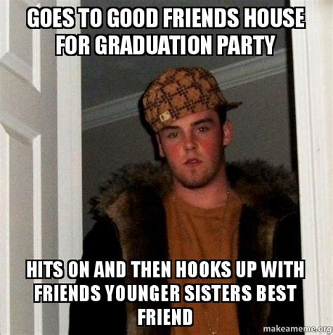 Good Friends Meme - goes to good friends house for graduation party hits on