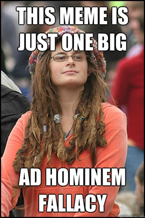 Ad Hominem Meme - this meme is just one big ad hominem fallacy college