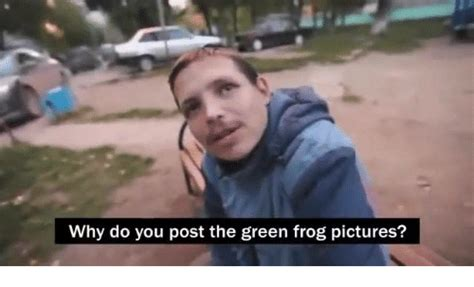 Why Would You Post That Meme - why do you post the green frog pictures dank meme on sizzle