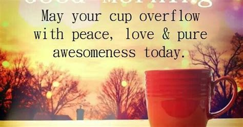 May Your Coffee Taste Greate Today morning may your cup overflow with peace and awesomeness today morning