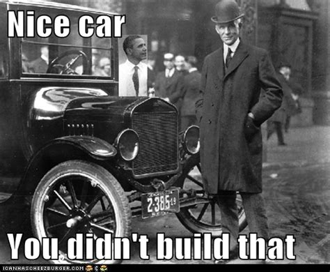 You Didn T Build That Meme - henry ford you didn t build that you didn t build that