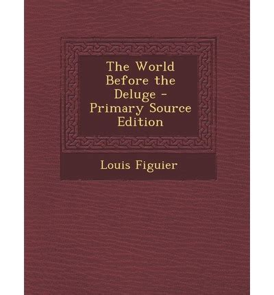 the world before the deluge newly edited and rev by h w bristow classic reprint books world before the deluge louis figuier 9781287438076