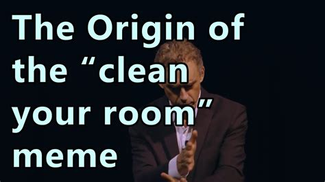 Clean Room Meme - jordan peterson the origin of the quot clean your room quot meme