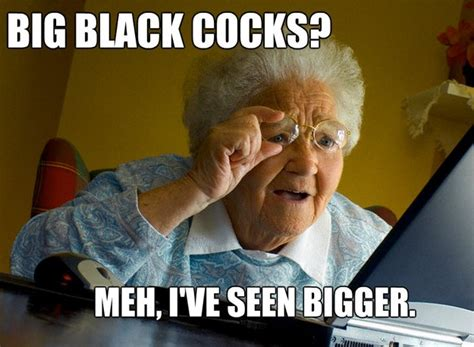 Penis Memes - big black cocks meh ive seen bigger grandma finds the