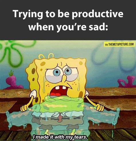 Sad Spongebob Meme - attempting to be productive when sad sponge bob bobs