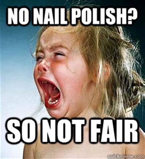 Nail Polish Meme - no nail polish so not fair fml nursing school quickmeme