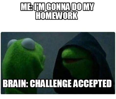 Challenge Accepted Meme Generator - meme creator me i m gonna do my homework brain