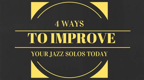 4 ways to increase your 4 ways to improve your jazz solos today learn jazz standards
