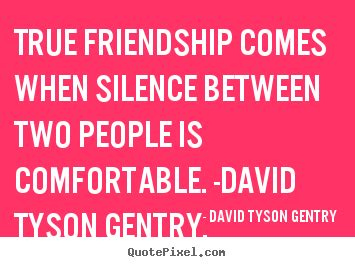 true friendship comes when silence between two people is comfortable david tyson gentry s famous quotes quotepixel com