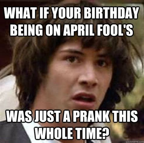 April Fools Meme - what if your birthday being on april fool s was just a