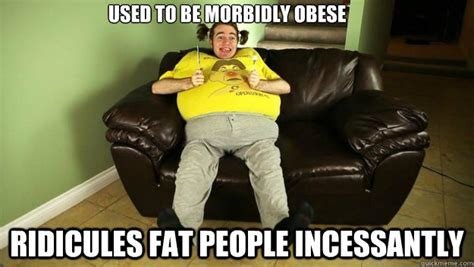 Obese Meme - used to be morbidly obese ridicules fat people incessantly