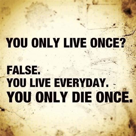 Live Once | you only live once false you live everyday you only die