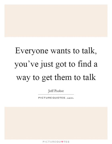 Find To Talk To Everyone Wants To Talk You Ve Just Got To Find A Way To Picture Quotes