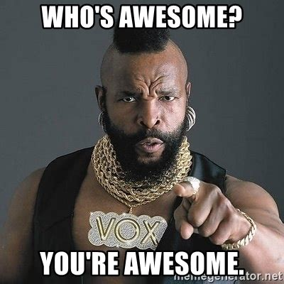 whose awesome you re awesome who s awesome you re awesome mr t meme generator