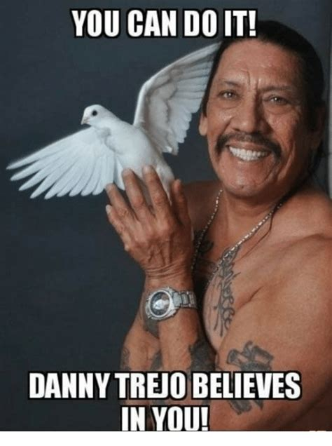 What Can You Do Meme - you can do it danny trejo believes n you danny trejo