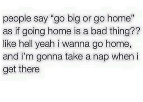 say go big or go home as if going home is a bad