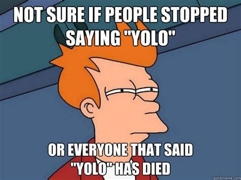 Not Sure If Fry Meme - not sure if people stopped saying quot yolo quot or everyone that
