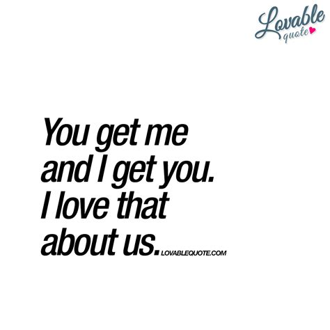 You Get you get me and i get you i that about us quotes