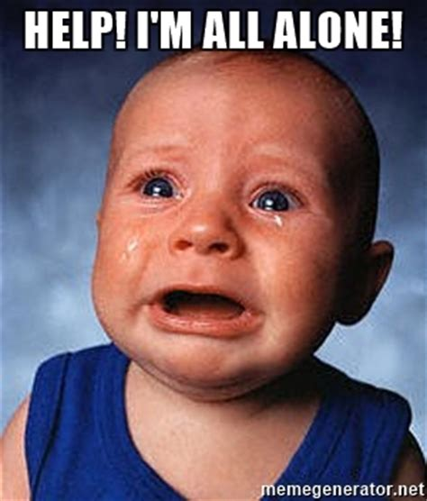 All Alone Meme - help i m all alone crying baby meme generator