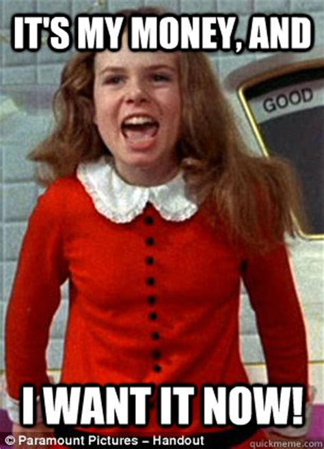 I Want My Money Meme - it s my money and i want it now scumbag veruca quickmeme