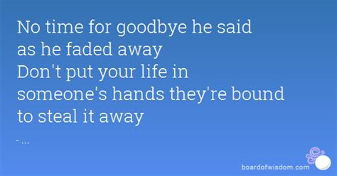 no time for goodbye no time for goodbye he said as he faded away don t put your life in someone s hands they re
