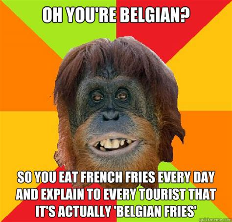 Belgium Meme - oh you re belgian so you eat french fries every day and explain to every tourist that it s