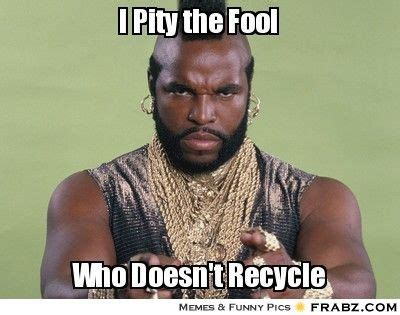 I Pity The Fool Meme - i pity the fool who doesn t recycle pinned by organic
